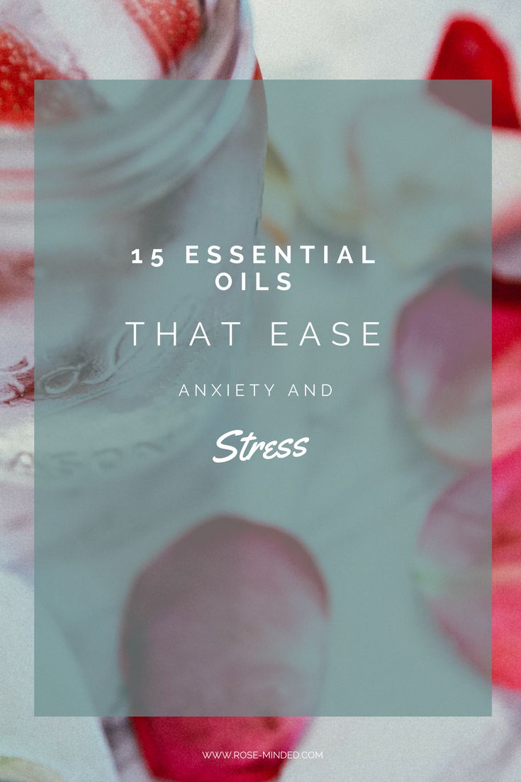 15 Essential Oils That Ease Anxiety and Stress | Mental Health | Rose Minded | California