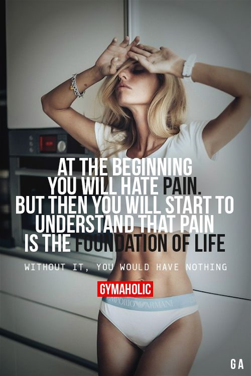 At The Beginning, You Will Hate Pain. But then you will start to understand that pain is the foundation of life. Without it, you would have nothing