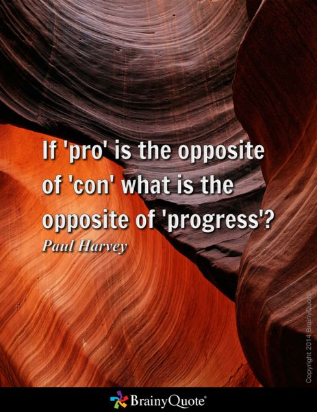 If 'pro' is the opposite of 'con' what is the opposite of 'progress'? - Paul Harvey