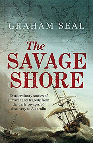 The Savage Shore: Extraordinary Stories of Survival and Tragedy from the Early Voyages of Discovery by Graham Seal