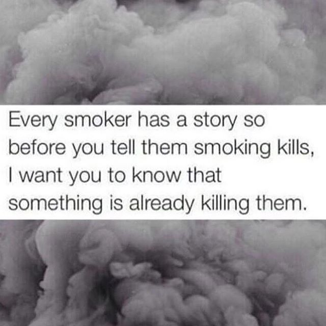 i think what people mean when they say smoking kills is that theres a better way to cope that doesnt put your life at risk