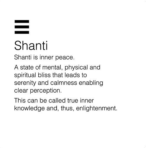 Shanti, Shanti, Shanti: means peace, rest, calmness, tranquility, or bliss.