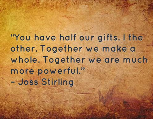 """""""You have half our gifts. I the other. Together we make a whole. Together we are much more powerful."""" – Joss Stirling"""