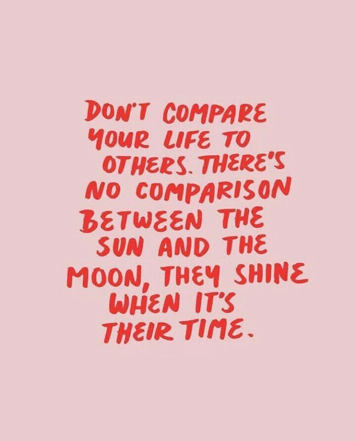 """Don't compare your life to others. There's no comparison between the sun and the moon, they shine when it's their time."""