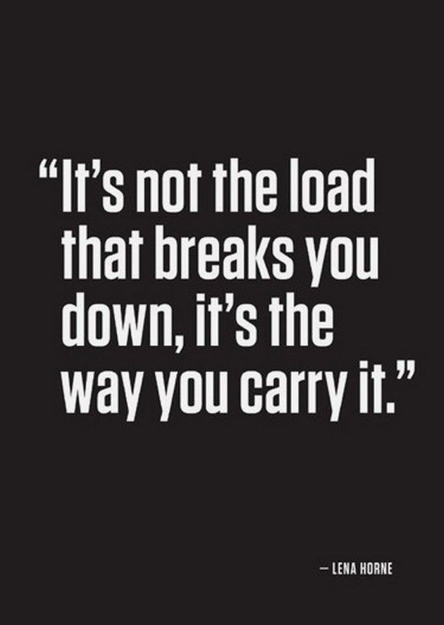 """""""It's not the load that breaks you down, it's the way you carry it."""" ~ Lena Horne"""