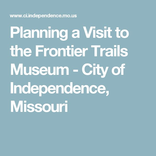 Planning a Visit to the Frontier Trails Museum - City of Independence, Missouri