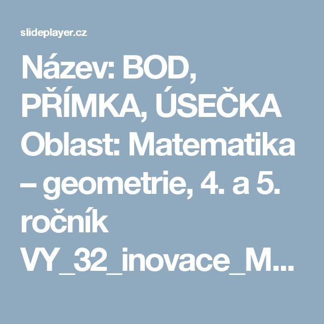 Název: BOD, PŘÍMKA, ÚSEČKA Oblast: Matematika – geometrie, 4. a 5. ročník VY_32_inovace_M45_10 Stručná anotace: Prezentace je určena žákům 4. a 5. tříd, -  ppt stáhnout