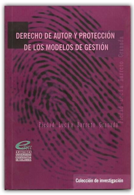 Derechos de autor y protección de los modelos de gestión–Piedad Lucía Barreto Granada – Universidad Cooperativa de Colombia  www.librosyeditores.com/tiendalemoine/derecho-comercial/505-derecho-de-autor-y-proteccion-de-los-modelos-de-gestion.html  Editores y distribuidores