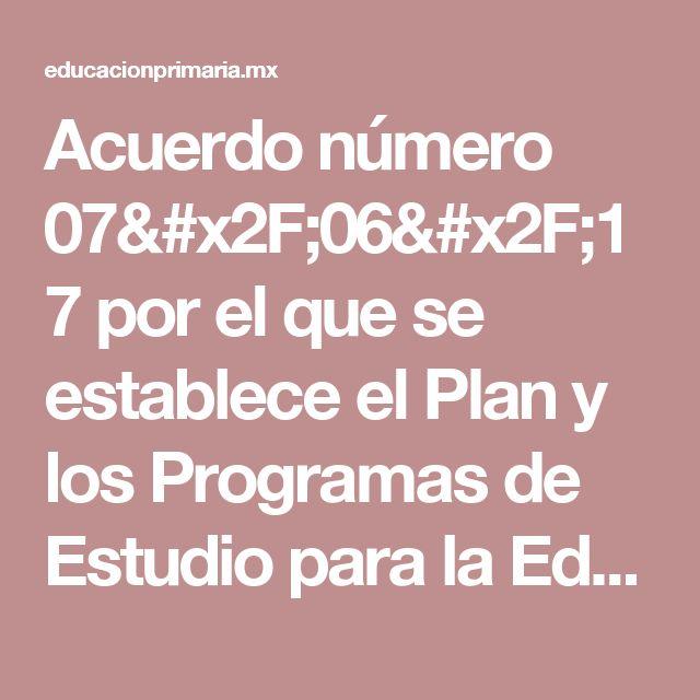 Acuerdo número 07/06/17 por el que se establece el Plan y los Programas de Estudio para la Educación Básica: Aprendizajes clave para la educación integral | Educación Primaria