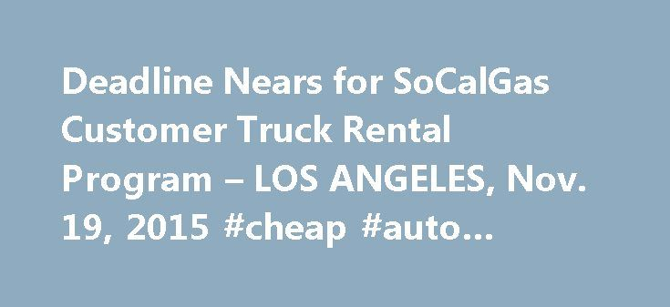 Deadline Nears for SoCalGas Customer Truck Rental Program – LOS ANGELES, Nov. 19, 2015 #cheap #auto #rentals http://rental.nef2.com/deadline-nears-for-socalgas-customer-truck-rental-program-los-angeles-nov-19-2015-cheap-auto-rentals/  #rental moving trucks # Deadline Nears for SoCalGas Customer Truck Rental Program LOS ANGELES. Nov. 19, 2015 /PRNewswire/ — Southern California Gas Co. (SoCalGas) is accepting applications through the end of the year to a first-of-its-kind program to provide…