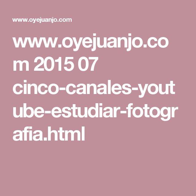www.oyejuanjo.com 2015 07 cinco-canales-youtube-estudiar-fotografia.html