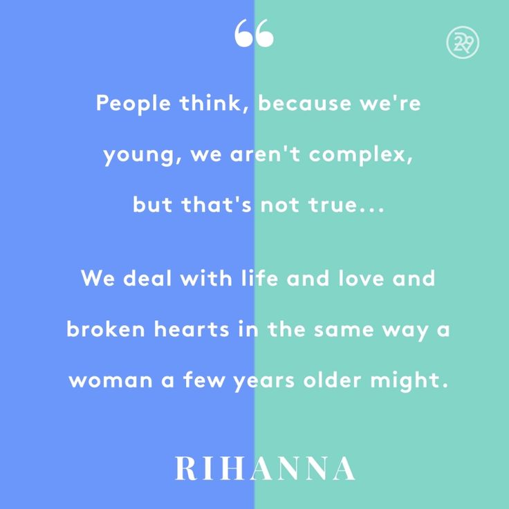 People think, because we're young, we aren't complex, but that's not true...We deal with life and love and broken hearts in the same way a woman a few years older might.
