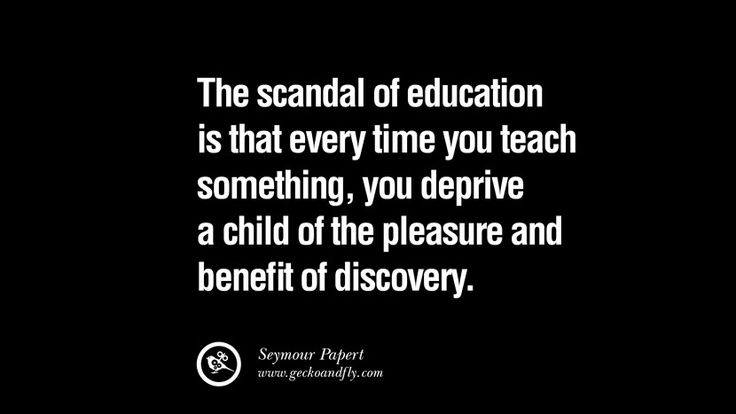The scandal of education is that every time you teach something, you deprive a child of the pleasure and benefit of discovery. – Seymour Papert 21 Famous Quotes on Education, School and Knowledge