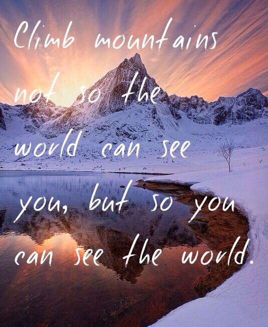 Climb mountains not so the world can see you, but so you can see the world