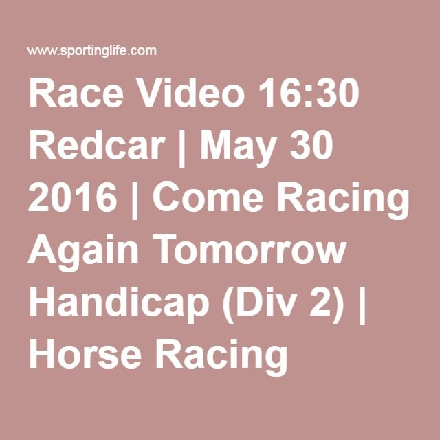Race Video 16:30 Redcar | May 30 2016 | Come Racing Again Tomorrow Handicap (Div 2) | Horse Racing Betting Tips | Racecards, Live Results & News | Sporting Life
