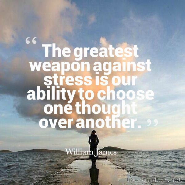 The greatest weapon against stress is our ability to choose one thought over another. -William James  #quotes #Stress #Greatest #Thought #Choose #Ability #Over #Against #Weapon  For #WilliamJames quotes visit: http://www.uberquotes.net/quotes/authors/william-james For #Great quotes visit: http://www.uberquotes.net/quotes/topics/great