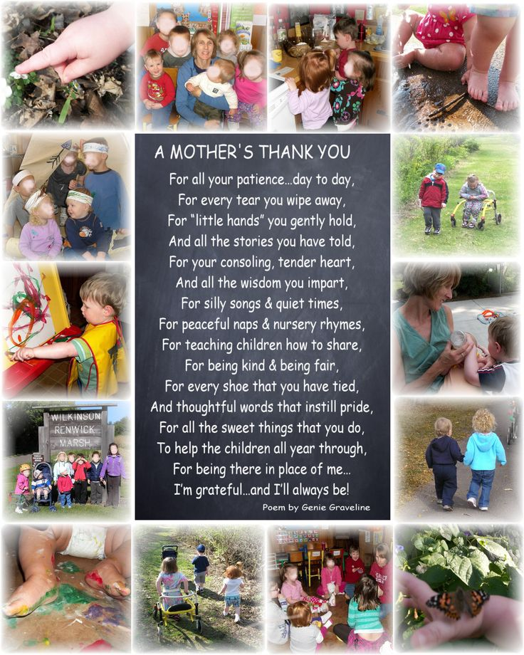 This is what I made to give to my son's daycare provider for Mother's Day.  I found the poem and then used my photo editing software to create a layout using photos from the daycare website.  (I blurred out the faces of the other children here because I do not have permission to put their photos online.  The daycare website is private.)  I printed this out as an 8X10 and put it in a frame.  It's a really nice, appropriate poem and thought it turned out well with the photo border.