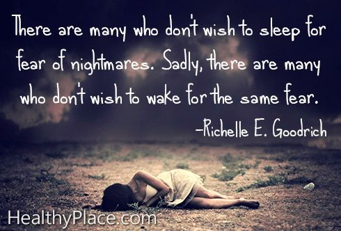 "Quote on abuse: ""There are many who don't wish to sleep for fear of nightmares. Sadly, there are many who don't wish to wake for the same fear.""    www.HealthyPlace.com"