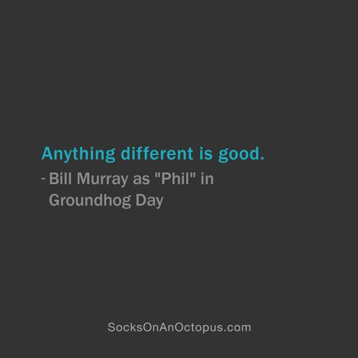 """Quote Of The Day: January 7, 2014 - Anything different is good. — Bill Murray as """"Phil"""" in Groundhog Day  #quote"""