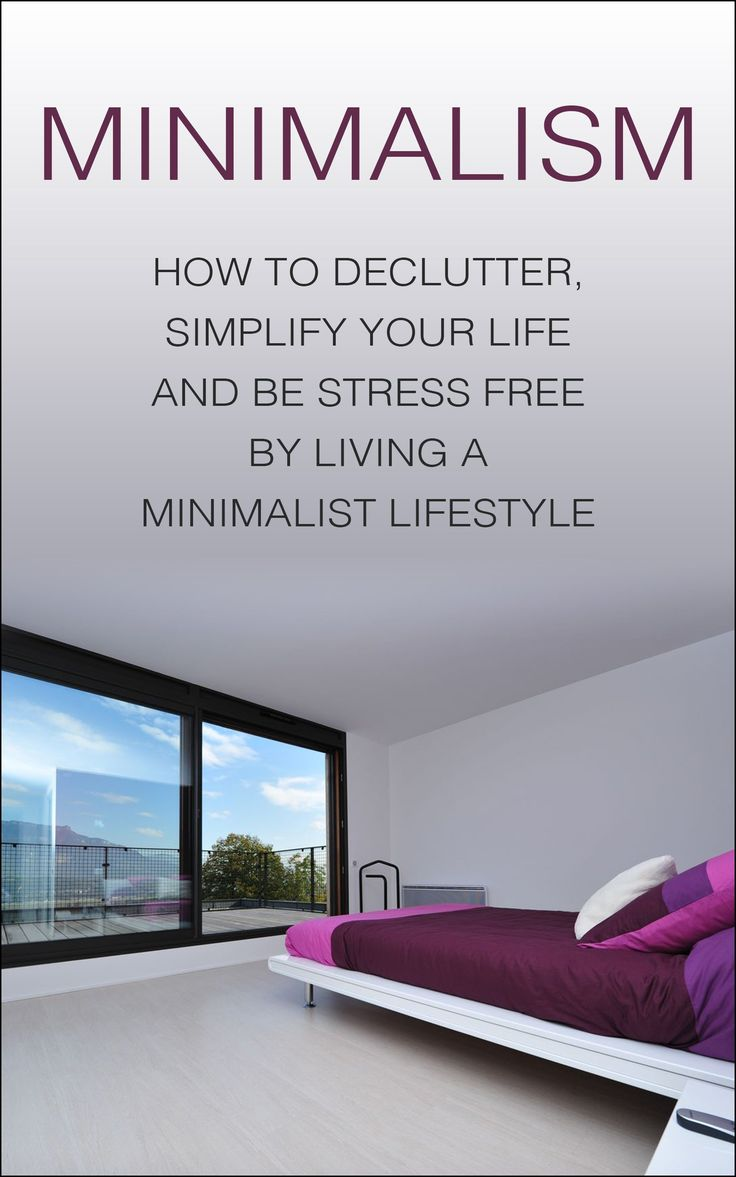 Minimalism: How To Declutter, Simplify Your Life And Be