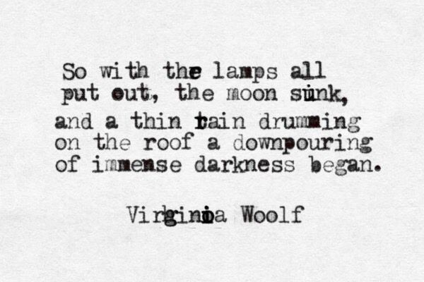 """So with the lamps all put out, the moon sunk, and a thin rain drumming on the roof a downpouring of immense darkness began."" - Virginia Woolf"