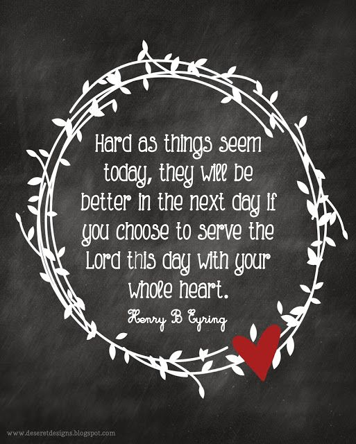 Hard as things seem today, they will be better in the next day if you choose to serve the Lord this day with your whole heart. -Henry B. Eyring- {Free Printable} #lds #free #printable