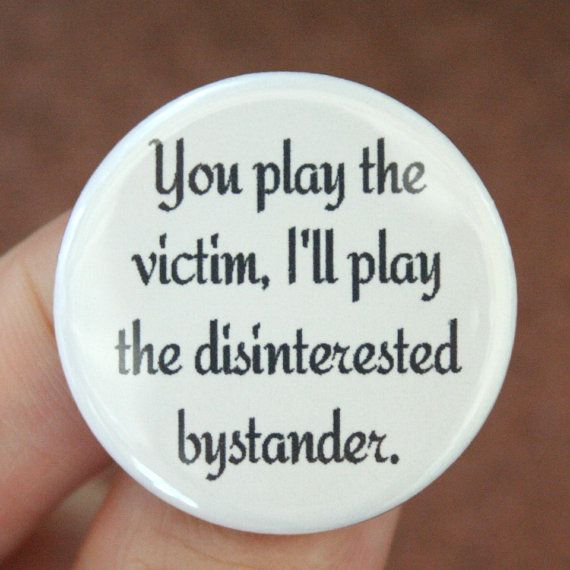 You play the victim, I'll play the disinterested bystander.