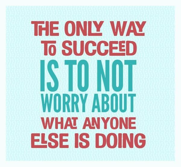 Only way to succeed is to not worry about what anyone else is doing.