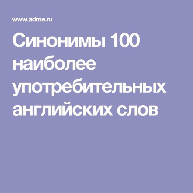 Синонимы 100 наиболее употребительных английских слов