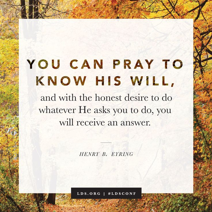 """""""You can pray to know His will, and with the honest desire to do whatever He asks you to do, you will receive an answer."""" —President Henry B. Eyring"""