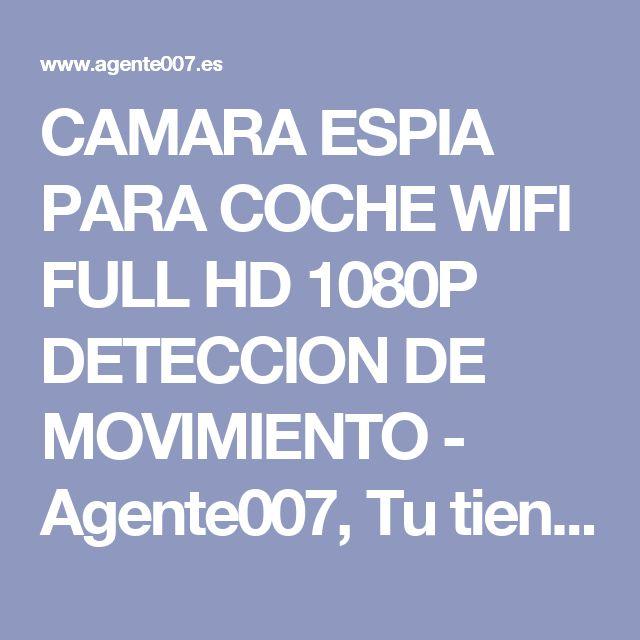 CAMARA ESPIA PARA COCHE WIFI FULL HD 1080P DETECCION DE MOVIMIENTO - Agente007, Tu tienda del espia