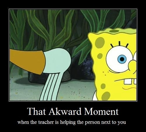 when the teacher is helping someone next to you.: Time, Awkward Moments, Spongebob, Quote, So True, Funny Stuff, Funnies, Teacher