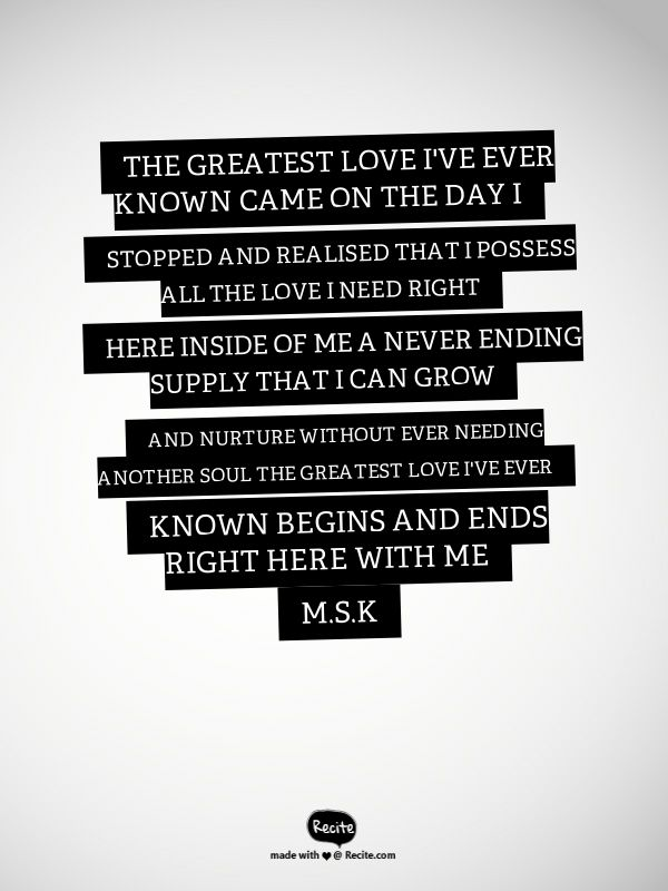 The greatest love I've ever known Came on the day I stopped and realised That I possess all the love I need RIght here inside of me A never ending supply That I can grow and nurture Without ever needing another soul The greatest love I've ever known begins and ends right here with me              M.S.K - Quote From Recite.com #RECITE #QUOTE