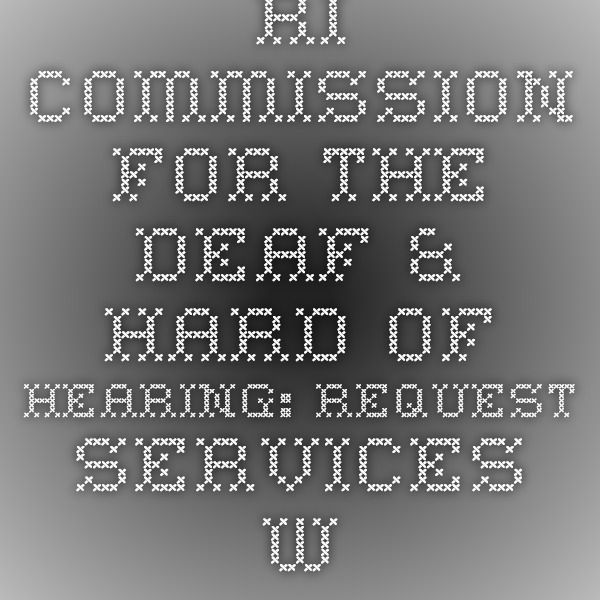 RI Commission for the Deaf & Hard of Hearing: Request Services www.cdhh.ri.gov