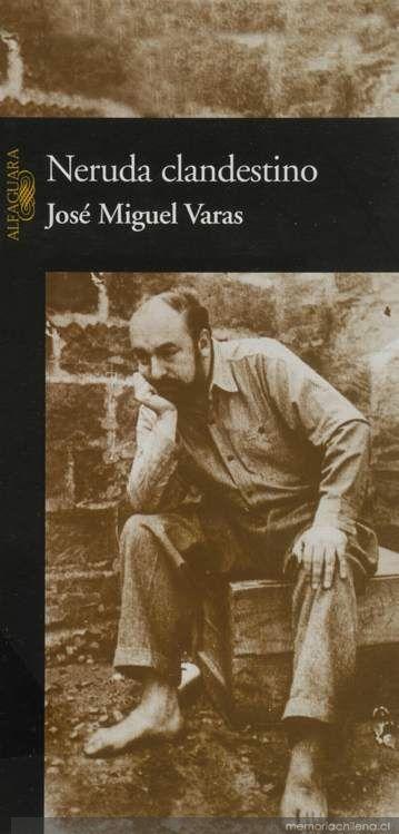 """Neruda clandestino (José Miguel Varas) // Desde febrero de 1948 hasta comienzos de 1949, Pablo Neruda vivió en la clandestinidad, amparado por el Partido Comunista y una vasta red de amigos y admiradores de su obra.Con una espesa barba y un documento de identidad a nombre de Antonio Ruiz, """"ornitólogo"""", el poeta y senador atravesó a caballo la cordillera de los Andes con cinco de los suyos. Nro. de Pedido: CH863 V288N 2003"""