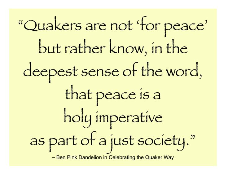 """Quakers are not 'for peace' but rather know, in the deepest sense of the word, that peace is a holy imperative as part of a just society."" – Ben Pink Dandelion in Celebrating the Quaker Way"