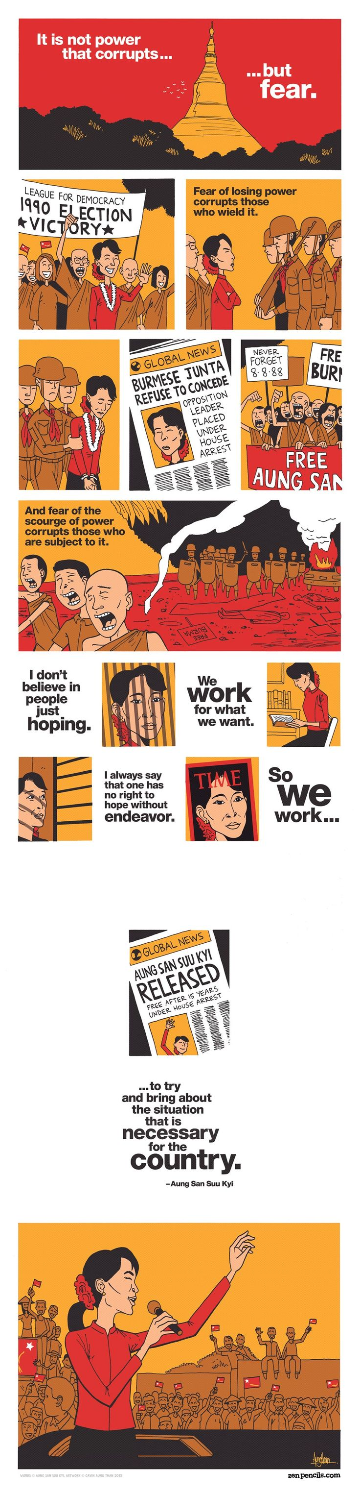Zen Pencils.  AUNG SAN SUU KYI: Freedom from fear.  Aung San Suu Kyi (Pronounced: Awn Sahn Sue Chee) (1945-) is an international icon for peace and the embodiment of the Burmese (now Myanmar) people's fight for democracy after 50 years of oppressive military rule. She is the daughter of General Aung San, the leader of the fight for independence from the British, who was assassinated in 1947 (the same year he successfully led the independence movement).