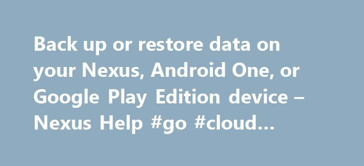 Back up or restore data on your Nexus, Android One, or Google Play Edition device – Nexus Help #go #cloud #backup http://phoenix.nef2.com/back-up-or-restore-data-on-your-nexus-android-one-or-google-play-edition-device-nexus-help-go-cloud-backup/  # Back up or restore data on your Nexus, Android One, or Google Play Edition device You can back up content, data, and settings from your Android device to your Google Account. You can restore your backed-up information to the original device or to…
