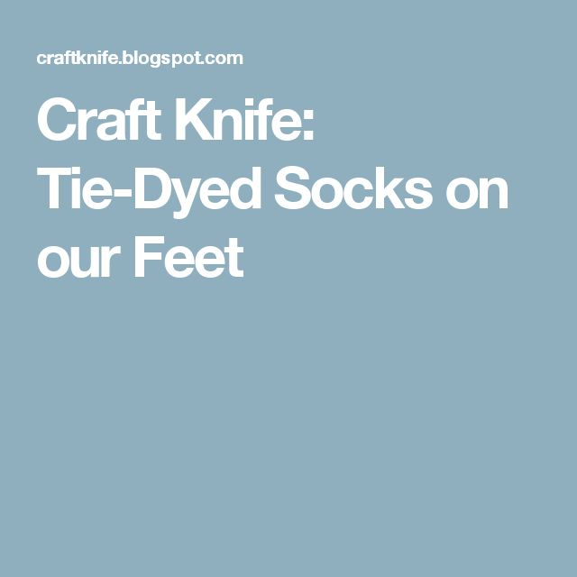 Craft Knife: Tie-Dyed Socks on our Feet