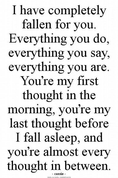 I have completely fallen for you. Everything you do, everything you say, everything you are. You're my first thought in the morning, you're my last thought before I fall asleep. And you're almost every thought in between.