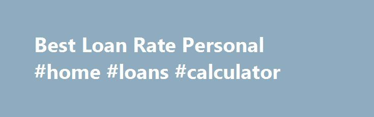 Best Loan Rate Personal #home #loans #calculator http://loans.nef2.com/2017/04/28/best-loan-rate-personal-home-loans-calculator/  #best loan rate # Don t get worried, just take a look at the pros a below-average credit secured mortgage loan has to offer. Poor Best loan rate personal credit loans are generally provided with a lot of funds loan…  Read more