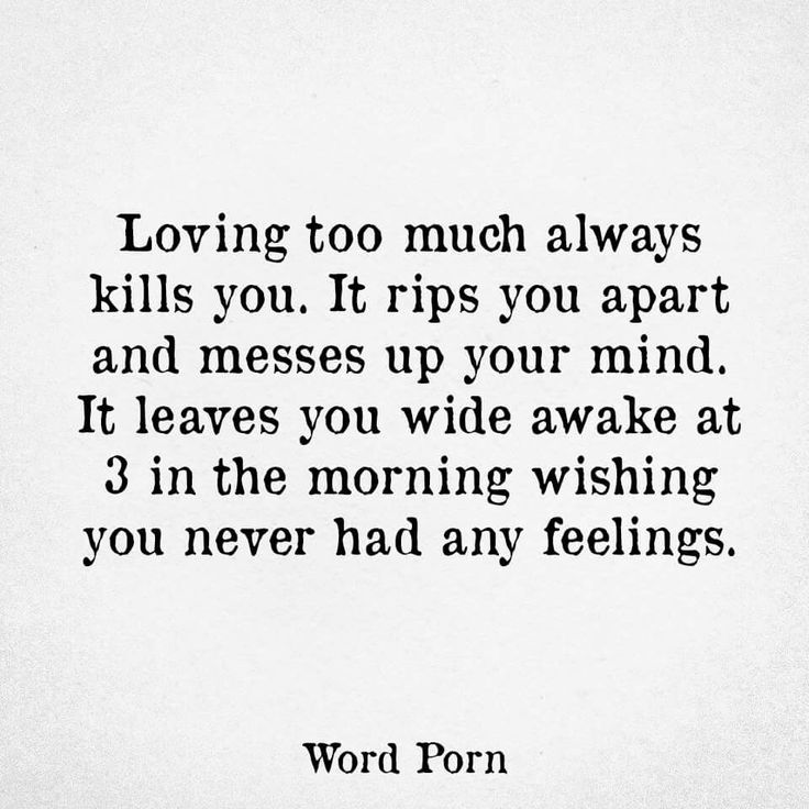 Loving too much always kills you. It rips you apart and messes up your mind. It leaves you wide awake at 3 in the morning wishing you never had any feelings.
