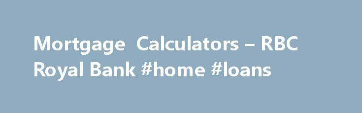 Mortgage Calculators – RBC Royal Bank #home #loans http://mortgage.remmont.com/mortgage-calculators-rbc-royal-bank-home-loans/  #ing mortgage rates # Mortgage Calculators You are on: Mortgage Payment Calculator Learn how much you could save! Our mortgage payment calculator shows you how much your mortgage payments will be based on the amount borrowed, interest rate, mortgage term and payment schedule. You are on: How Much Home Can I Afford? You might be surprised by how much you can borrow…