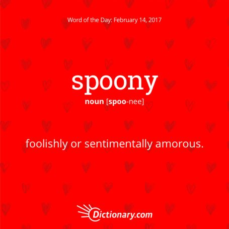"""spoony. Great word for Valentine's Day and romance! This word came from a rare meaning of """"spoon"""": shallow, fool, simpleton. It entered our English in the early 19th century."""