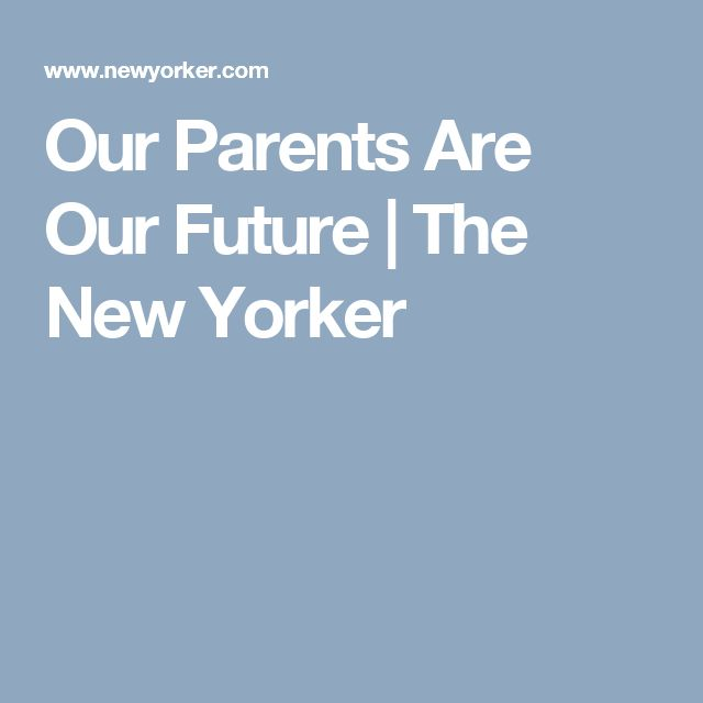 Our Parents Are Our Future | The New Yorker