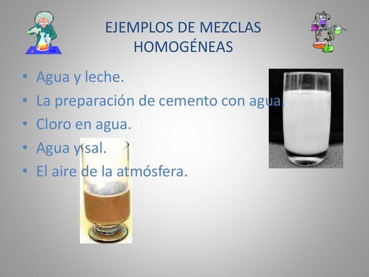 EJEMPLOS DE MEZCLAS  HOMOGÉNEAS  • Agua y leche.  • La preparación de cemento con agua.  • Cloro en agua.  • Agua y sal.