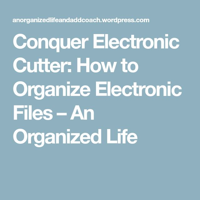 Conquer Electronic Cutter: How to Organize Electronic Files – An Organized Life