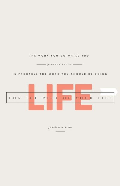 """""""The work you do while you procrastinate is probably the work you should be doing the rest of your life."""" Jessica Hische 