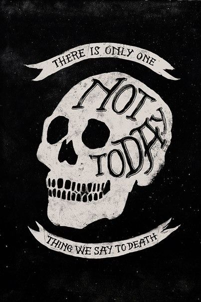 """There is only thing we say to death. """"Not today""""."""