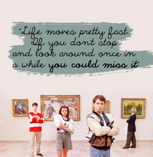 Some wise words from Mr Ferris Bueller! 'Ferris Bueller's Day Off'  -  1986